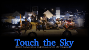 """Film Screening: """"Touch the Sky: Stories, Subversions, & Complexities of Ferguson"""""""